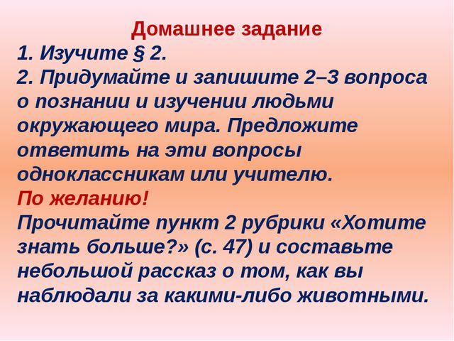 Домашнее задание 1. Изучите § 2. 2. Придумайте и запишите 2–3 вопроса о позна...