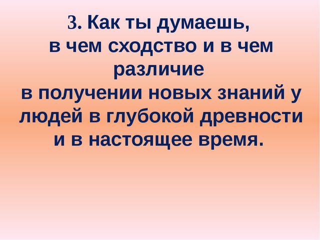 3. Как ты думаешь, в чем сходство и в чем различие в получении новых знаний у...