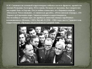 К.М. Симонов как военный корреспондент побывал на всех фронтах, прошёл по зем