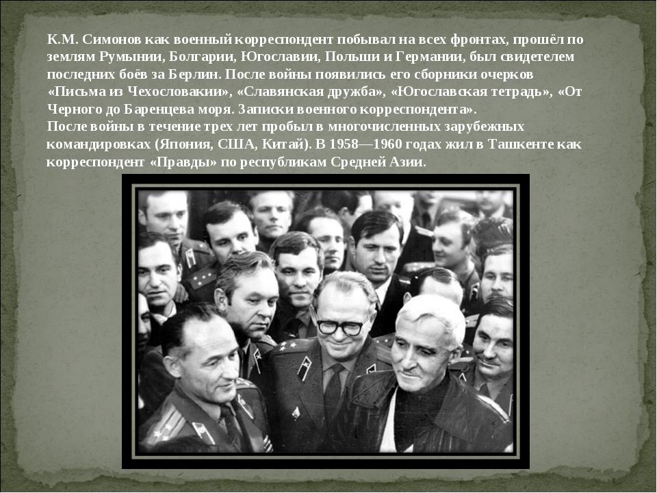 К.М. Симонов как военный корреспондент побывал на всех фронтах, прошёл по зем...