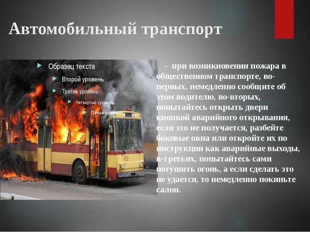 Автомобильный транспорт - при возникновении пожара в общественном транспорте,...