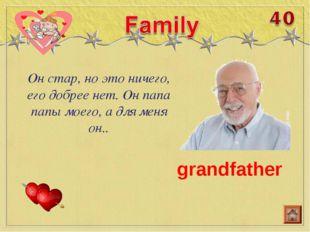 Он стар, но это ничего, его добрее нет. Он папа папы моего, а для меня он.. g