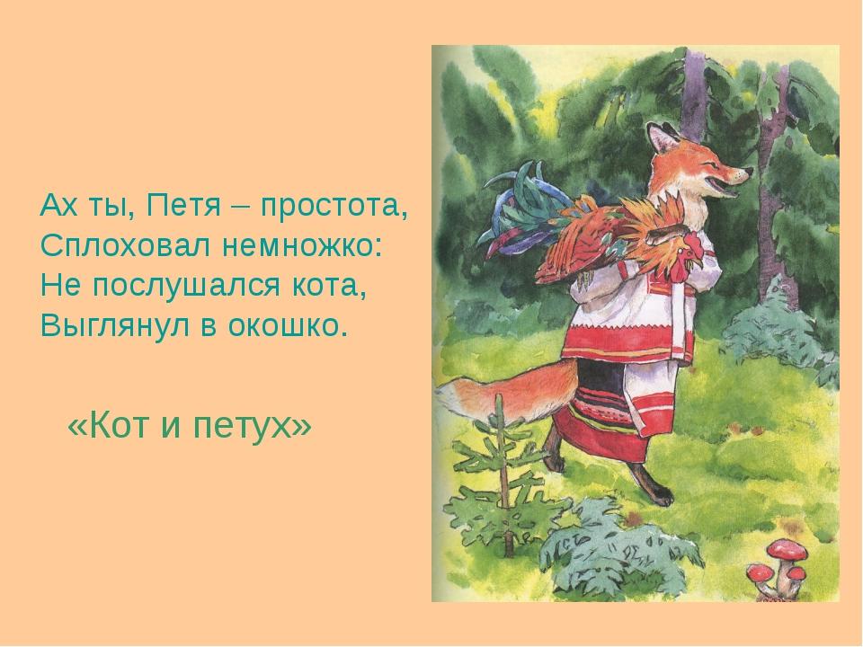 Ах ты, Петя – простота, Сплоховал немножко: Не послушался кота, Выглянул в ок...