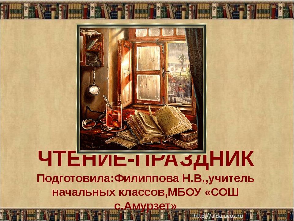 ЧТЕНИЕ-ПРАЗДНИК Подготовила:Филиппова Н.В.,учитель начальных классов,МБОУ «СО...
