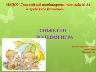 МБДОУ Детский сад комбинированного вида № 84 «Серебряное копытце» СЮЖЕТНО – Р