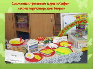 Сюжетно-ролевая игра «Кафе» «Конструкторское бюро»