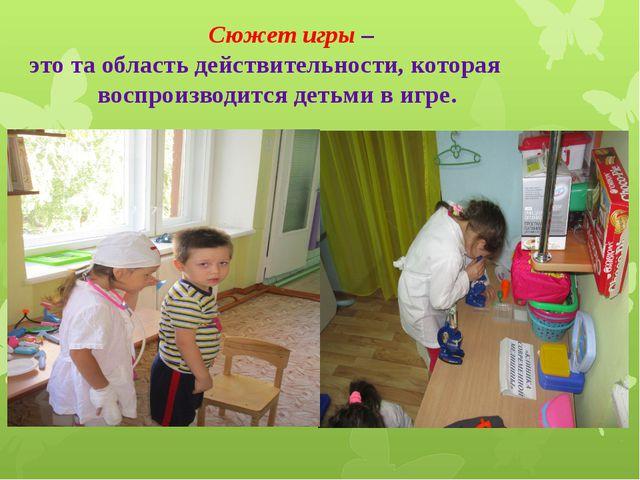 Сюжет игры – это та область действительности, которая воспроизводится детьми...