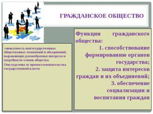 ГРАЖДАНСКОЕ ОБЩЕСТВО совокупность внегосударственных общественных отношений и