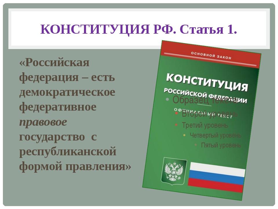 КОНСТИТУЦИЯ РФ. Статья 1. «Российская федерация – есть демократическое федера...