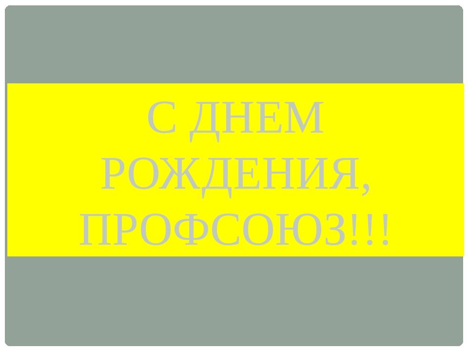 С ДНЕМ РОЖДЕНИЯ, ПРОФСОЮЗ!!!