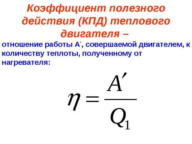 Коэффициент полезного действия (КПД) теплового двигателя – отношение работы А...