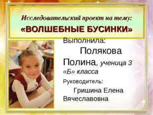 Выполнила: Полякова Полина, ученица 3 «Б» класса Руководитель: Гришина Елена