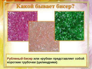 Рубленый бисер или «рубка» представляет собой короткие трубочки (цилиндрики).