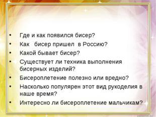 Где и как появился бисер? Как бисер пришел в Россию? Какой бывает бисер? Суще