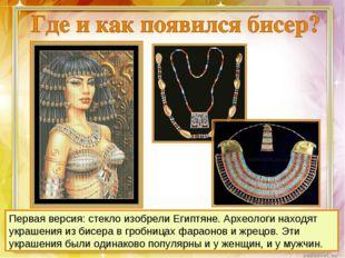 Первая версия: стекло изобрели Египтяне. Археологи находят украшения из бисер