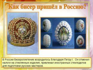 В России бисероплетение возродилось благодаря Петру I. Он отменил налоги на с