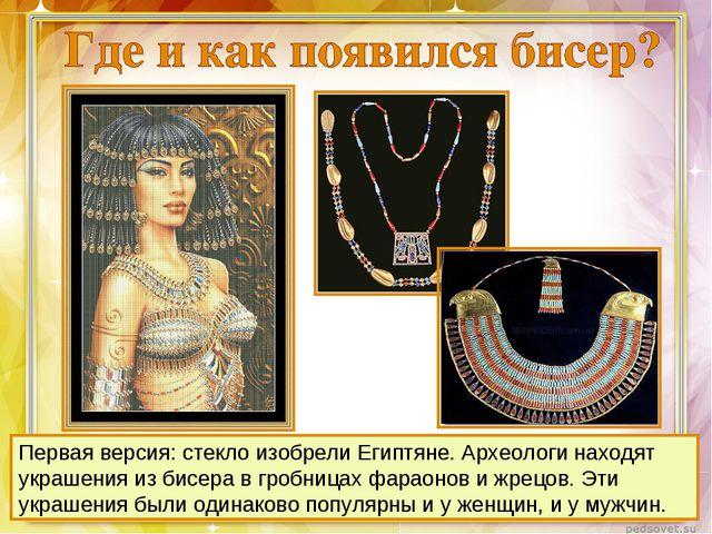 Первая версия: стекло изобрели Египтяне. Археологи находят украшения из бисер...