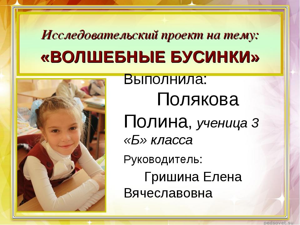 Выполнила: Полякова Полина, ученица 3 «Б» класса Руководитель: Гришина Елена...