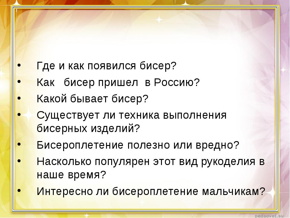 Где и как появился бисер? Как бисер пришел в Россию? Какой бывает бисер? Суще...