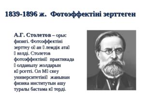 1839-1896 ж. Фотоэффектіні зерттеген А.Г. Столетов – орыс физигі. Фотоэффекті