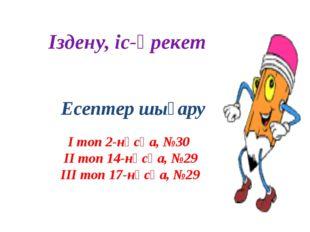Іздену, іс-әрекет Есептер шығару І топ 2-нұсқа, №30 ІІ топ 14-нұсқа, №29 ІІІ