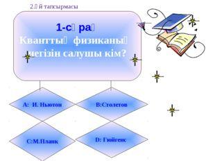 1-сұрақ Кванттық физиканың негізін салушы кім? А: И. Ньютон B:Столетов С:М.Пл