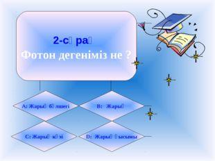 2-сұрақ Фотон дегеніміз не ? А: Жарық бөлшегі B: Жарық C: Жарық көзі D: Жарық