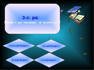 3-сұрақ Планк тұрақтысының мәні неге тең? А: h= 6.62*10 Дж*с. h= 6.63*10 Дж*с