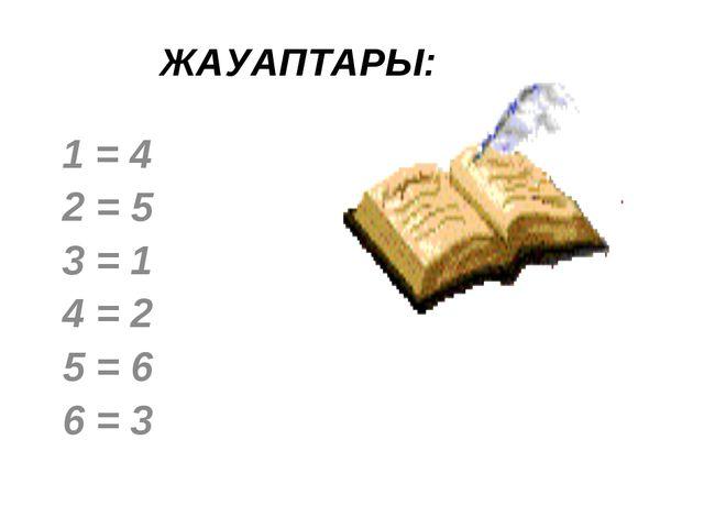 ЖАУАПТАРЫ: 1 = 4 2 = 5 3 = 1 4 = 2 5 = 6 6 = 3