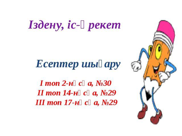Іздену, іс-әрекет Есептер шығару І топ 2-нұсқа, №30 ІІ топ 14-нұсқа, №29 ІІІ...