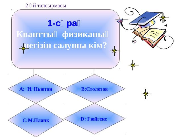 1-сұрақ Кванттық физиканың негізін салушы кім? А: И. Ньютон B:Столетов С:М.Пл...