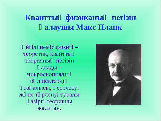 Кванттық физиканың негізін қалаушы Макс Планк Әйгілі неміс физигі – теоретик,...