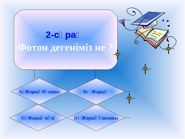 2-сұрақ Фотон дегеніміз не ? А: Жарық бөлшегі B: Жарық C: Жарық көзі D: Жарық...