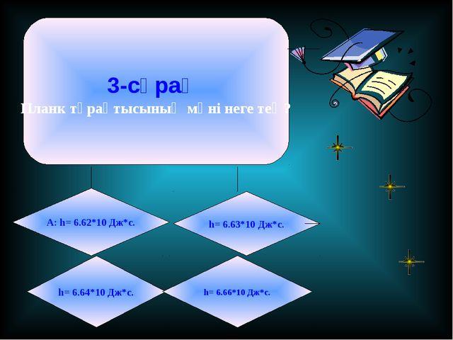 3-сұрақ Планк тұрақтысының мәні неге тең? А: h= 6.62*10 Дж*с. h= 6.63*10 Дж*с...