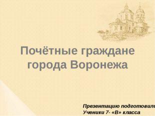 Почётные граждане города Воронежа Презентацию подготовили Ученики 7- «В» класса