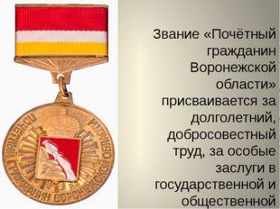 Звание «Почётный гражданин Воронежской области» присваивается за долголетний,