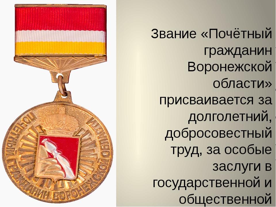 Звание «Почётный гражданин Воронежской области» присваивается за долголетний,...