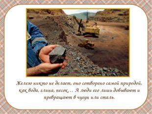 Железо никто не делает, оно сотворено самой природой, как вода, глина, песок