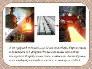 А из чугуна в специальных печах сталевары варят сталь и заливают её в формы.