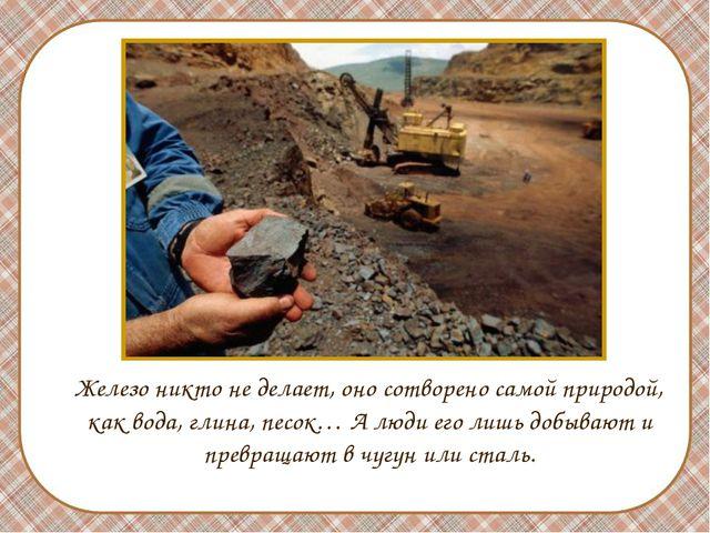Железо никто не делает, оно сотворено самой природой, как вода, глина, песок...