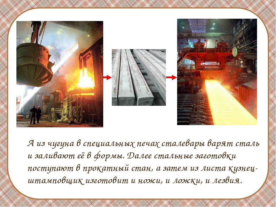 А из чугуна в специальных печах сталевары варят сталь и заливают её в формы....