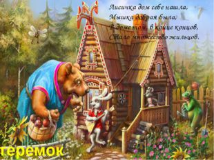 Лисичка дом себе нашла, Мышка добрая была, В доме том, в конце концов, Стало