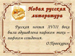 Новая русская литература  Русская поэзия XVIII века была одушевлена пафосом