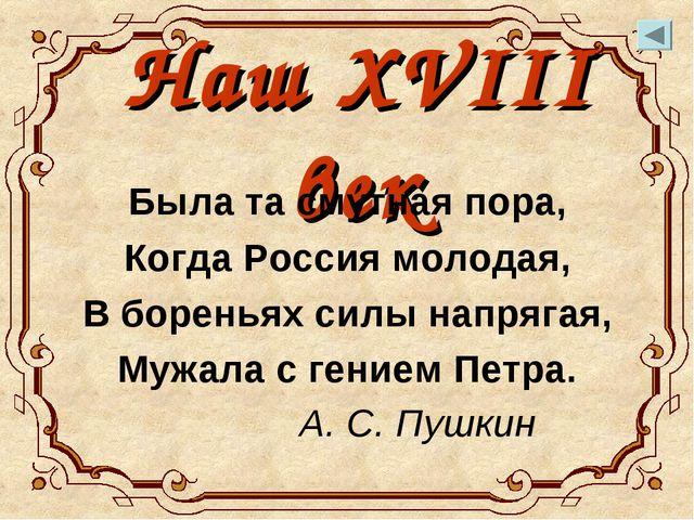 Наш XVIII век Была та смутная пора, Когда Россия молодая, В бореньях силы нап...