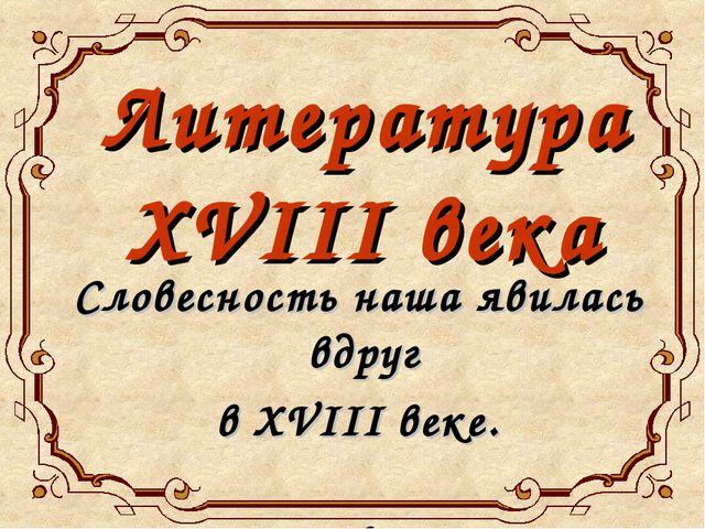 Словесность наша явилась вдруг в XVIII веке. А.С.Пушкин Литература XVIII века