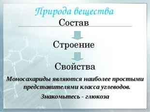 Природа вещества Состав Строение Свойства Моносахариды являются наиболее прос
