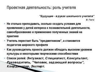 """Проектная деятельность: роль учителя """"Будущее - в руках школьного учителя"""" В."""