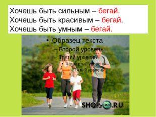 Хочешь быть сильным – бегай. Хочешь быть красивым – бегай. Хочешь быть умным
