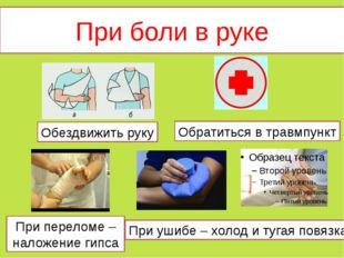 При боли в руке Обратиться в травмпункт Обездвижить руку При переломе – налож
