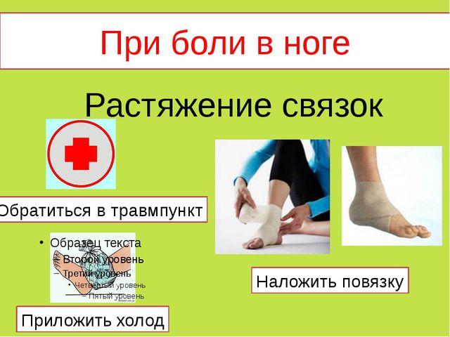 При боли в ноге Растяжение связок Обратиться в травмпункт Приложить холод Нал...